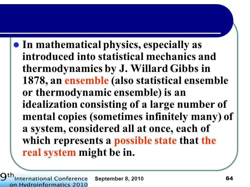 In mathematical physics, especially as introduced into statistical mechanics and thermodynamics by J. Willard Gibbs in 1878, an ensemble (also statistical ensemble or thermodynamic ensemble) is an idealization consisting of a large number of mental copies (sometimes infinitely many) of a system, considered all at once, each of which represents a possible state that the real system might be in.