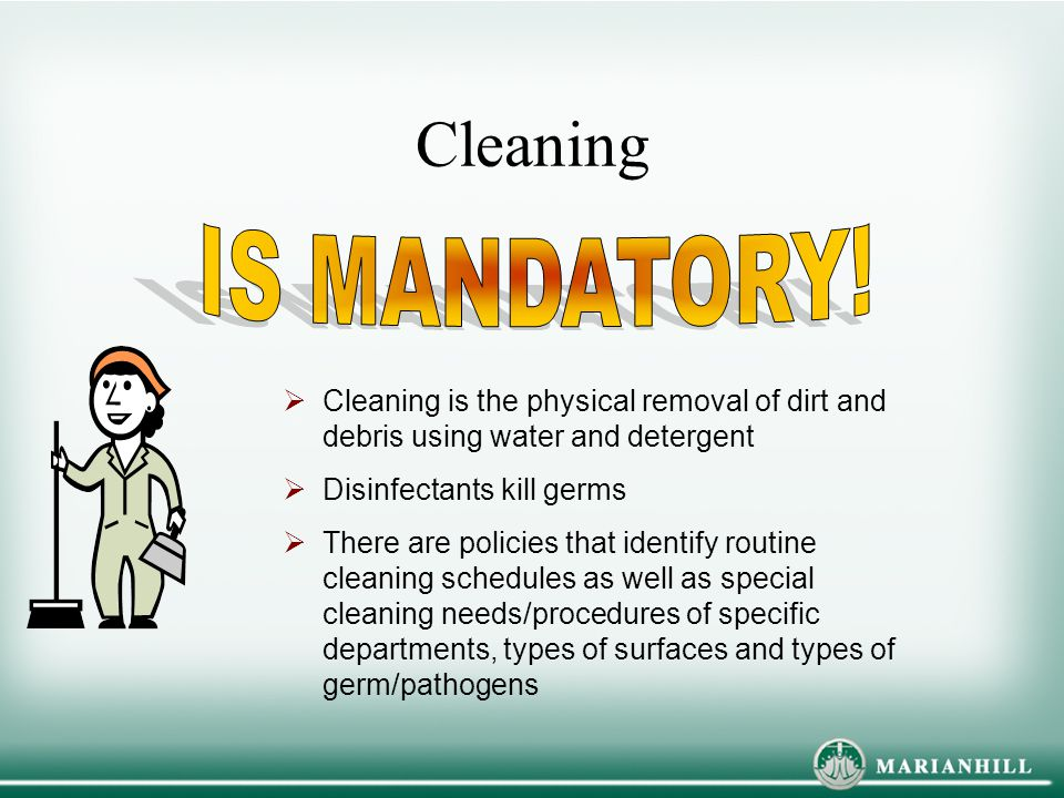 Cleaning IS MANDATORY! Cleaning is the physical removal of dirt and debris using water and detergent.