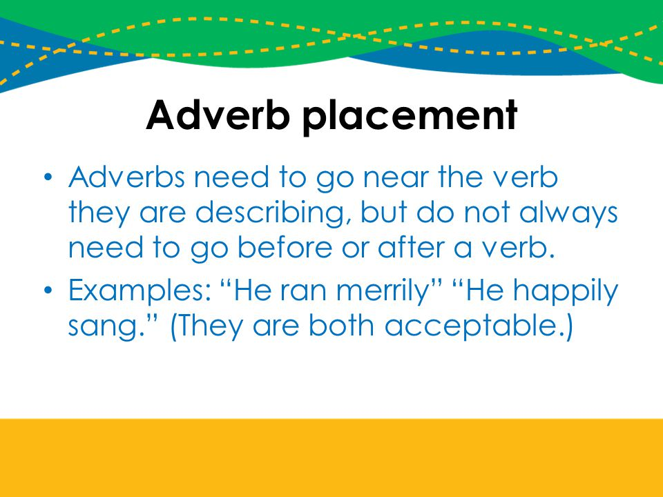 Adverb placement Adverbs need to go near the verb they are describing, but do not always need to go before or after a verb.