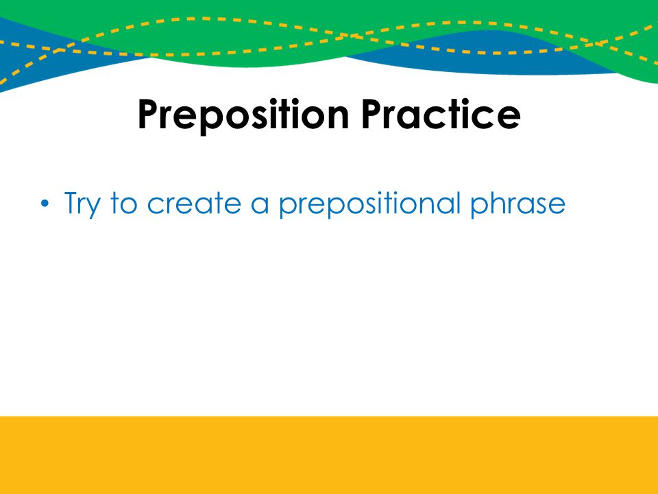 Preposition Practice Try to create a prepositional phrase