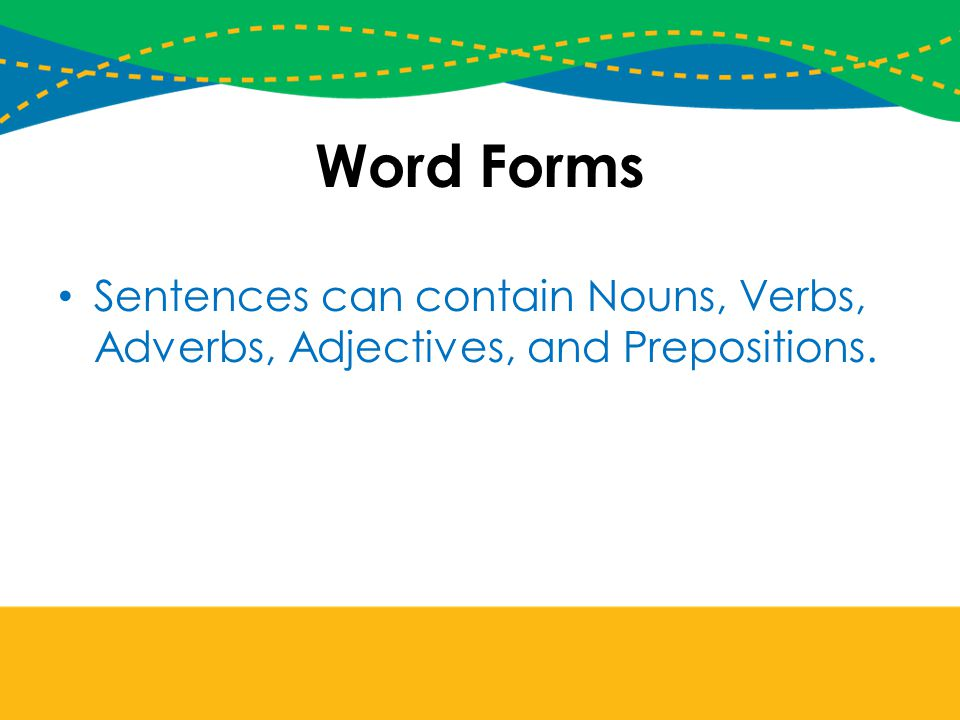 Word Forms Sentences can contain Nouns, Verbs, Adverbs, Adjectives, and Prepositions.