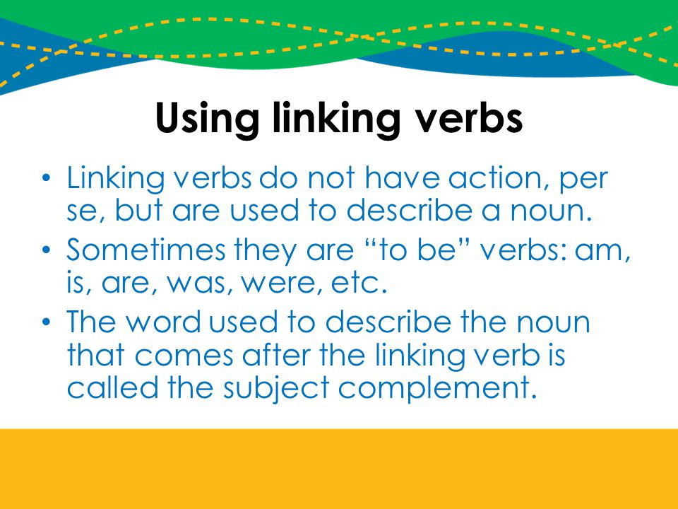 Using linking verbs Linking verbs do not have action, per se, but are used to describe a noun.