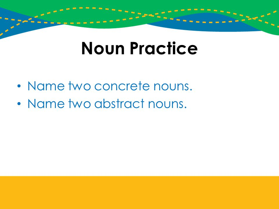 Noun Practice Name two concrete nouns. Name two abstract nouns.
