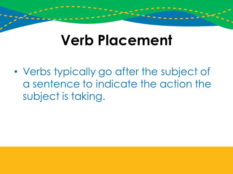 Verb Placement Verbs typically go after the subject of a sentence to indicate the action the subject is taking.
