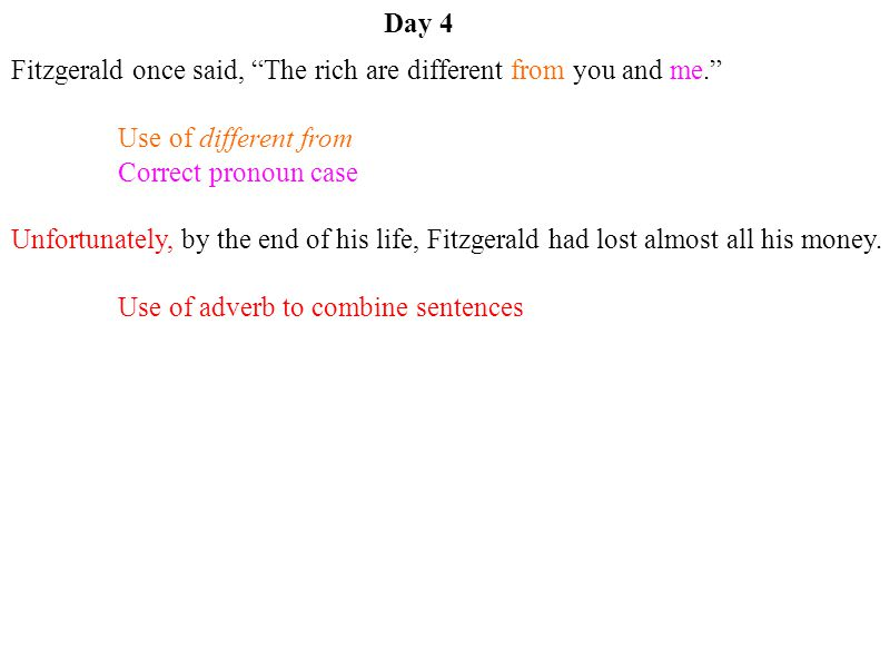 Day 4 Fitzgerald once said, The rich are different from you and me. Use of different from. Correct pronoun case.