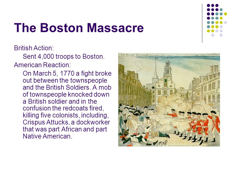 The Boston Massacre British Action: Sent 4,000 troops to Boston.