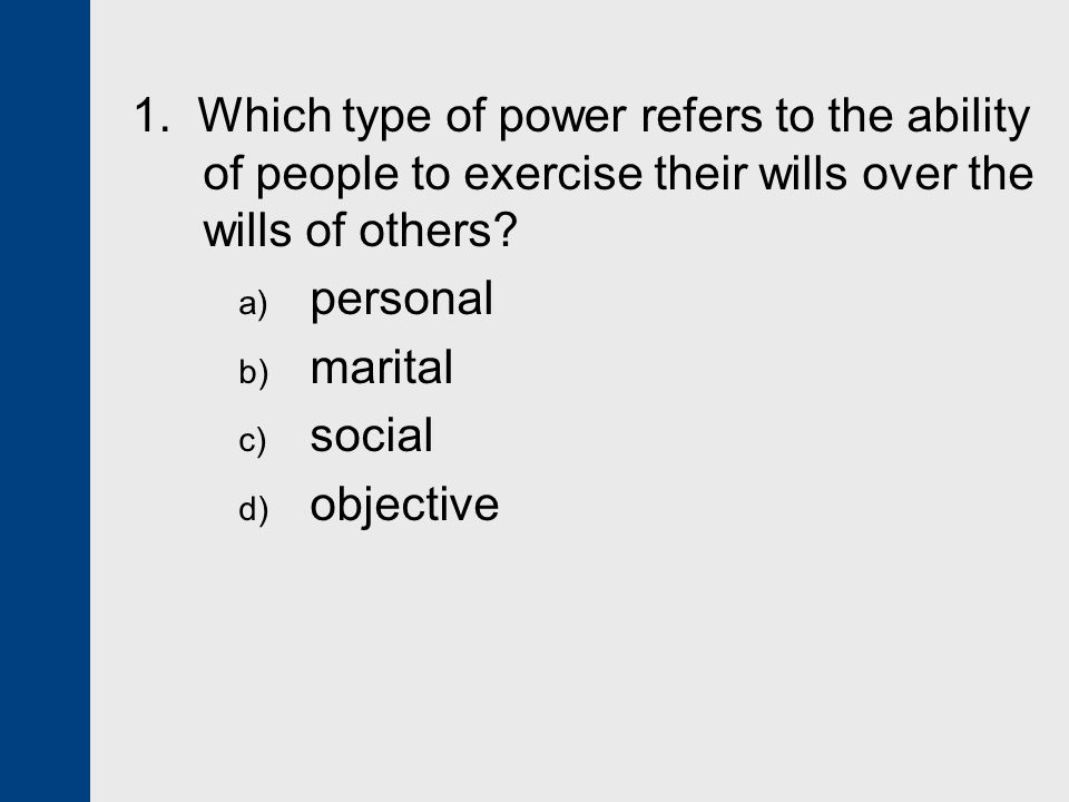 1. Which type of power refers to the ability of people to exercise their wills over the wills of others