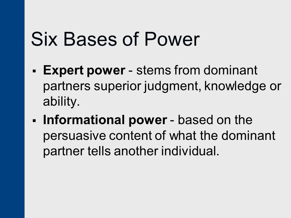 Six Bases of Power Expert power - stems from dominant partners superior judgment, knowledge or ability.
