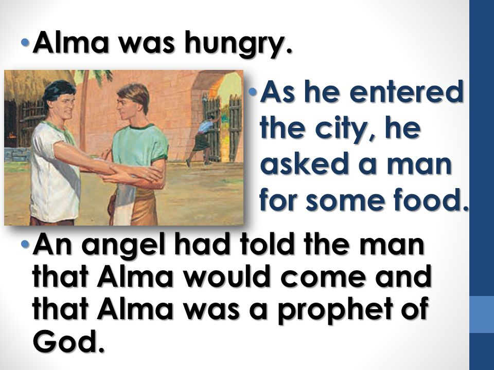 Alma was hungry. As he entered the city, he asked a man for some food.