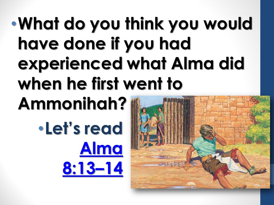 What do you think you would have done if you had experienced what Alma did when he first went to Ammonihah