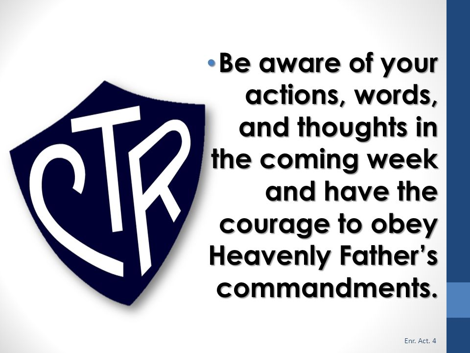 Be aware of your actions, words, and thoughts in the coming week and have the courage to obey Heavenly Father's commandments.