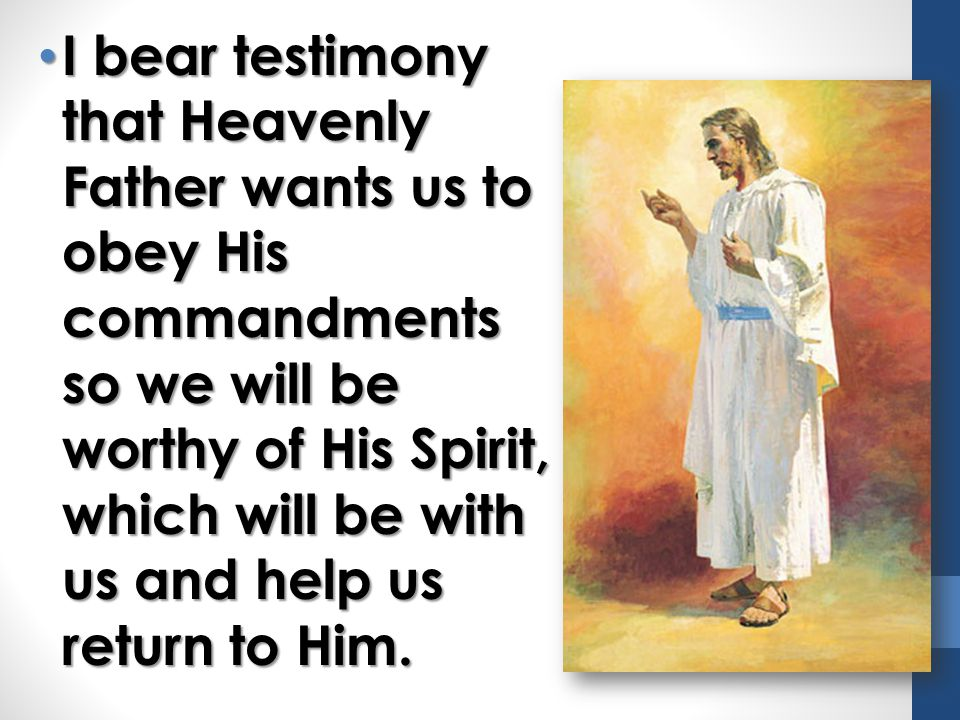 I bear testimony that Heavenly Father wants us to obey His commandments so we will be worthy of His Spirit, which will be with us and help us return to Him.