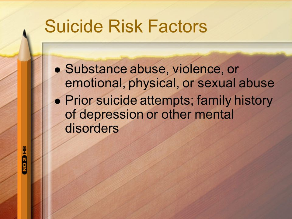 Suicide Risk Factors Substance abuse, violence, or emotional, physical, or sexual abuse.