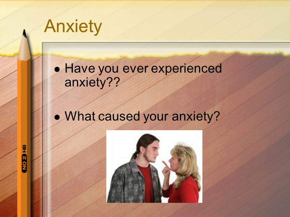 Anxiety Have you ever experienced anxiety What caused your anxiety