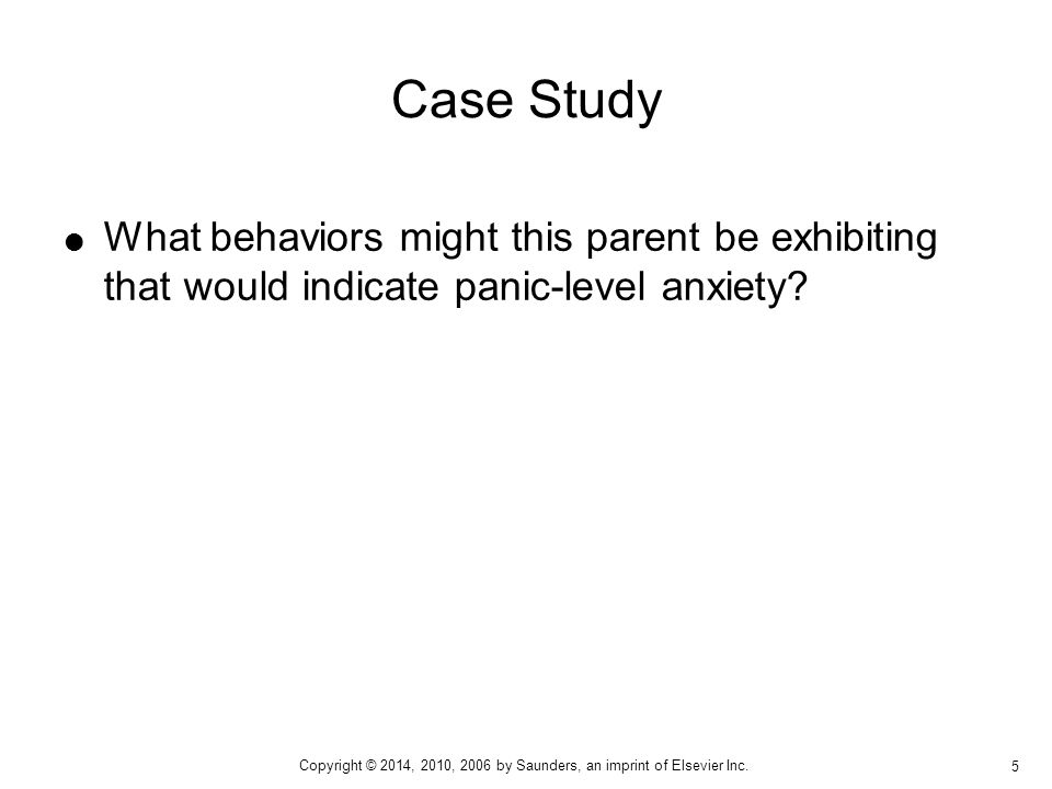 Case Study What behaviors might this parent be exhibiting that would indicate panic-level anxiety Behaviors that may be manifested are: