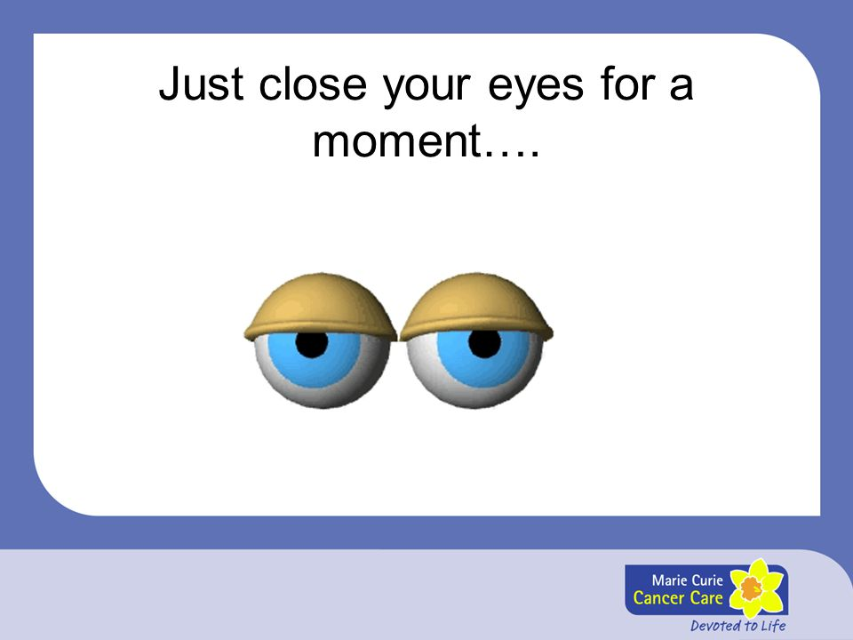 Just close your eyes for a moment….