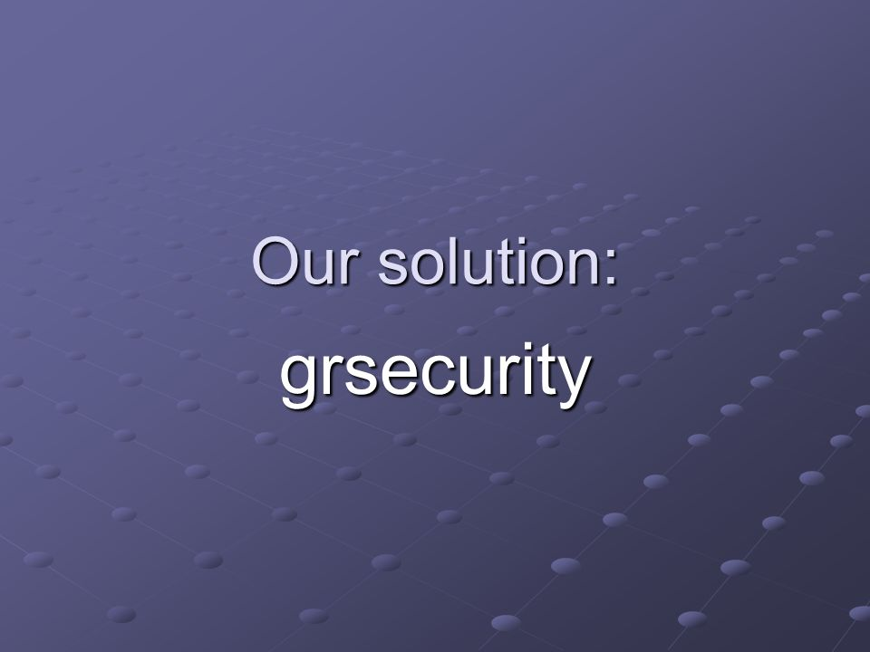 Our solution: grsecurity