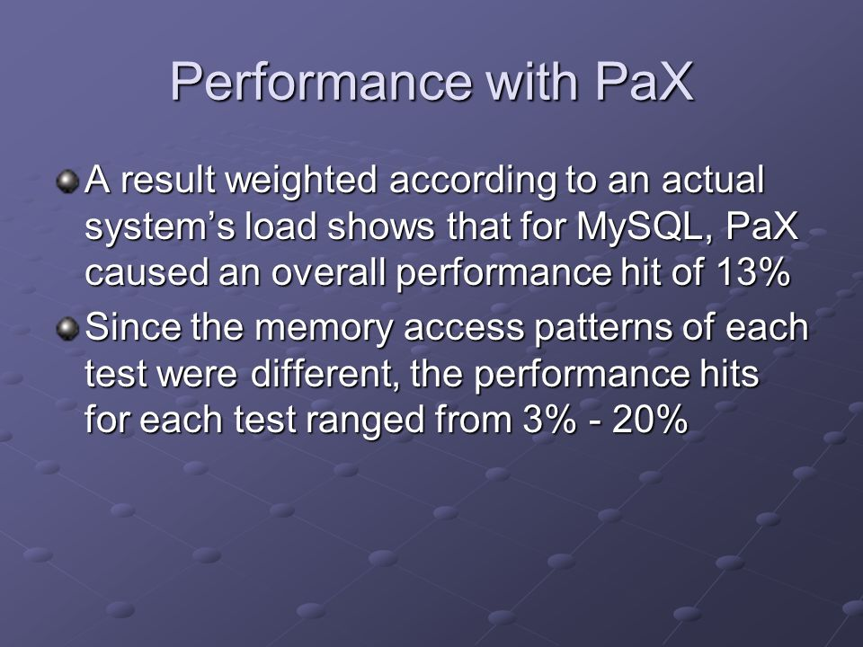 Performance with PaX A result weighted according to an actual system's load shows that for MySQL, PaX caused an overall performance hit of 13%