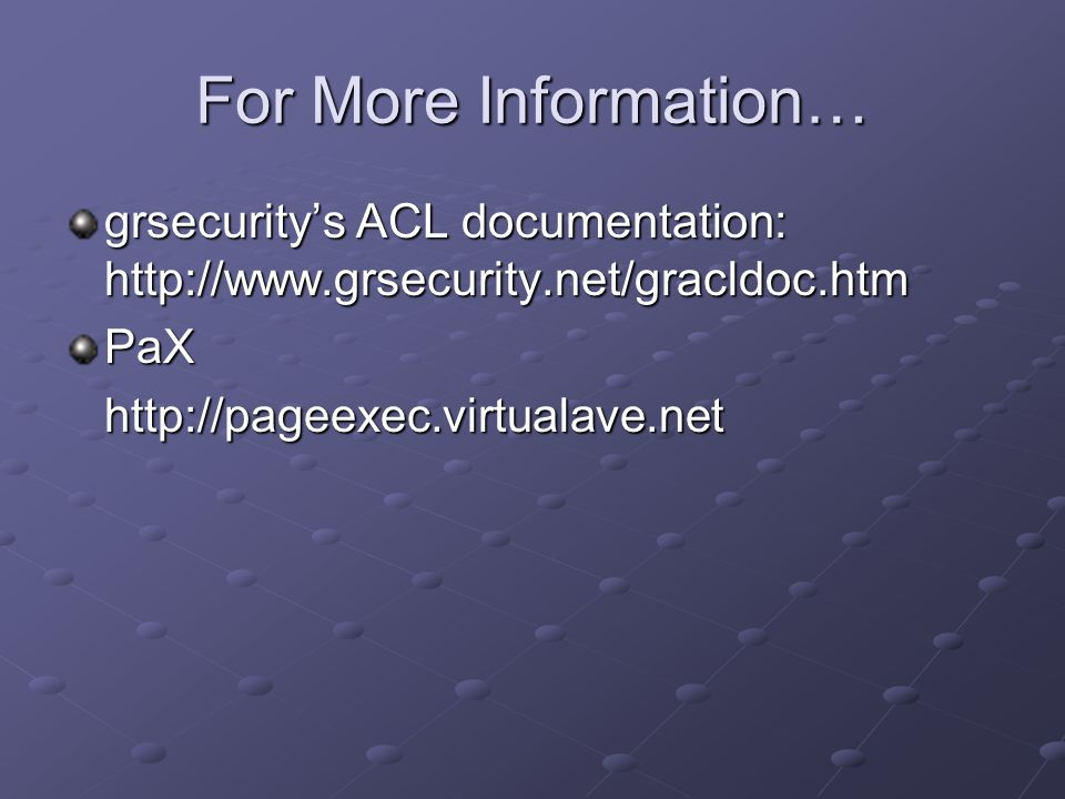 For More Information… grsecurity's ACL documentation: http://www.grsecurity.net/gracldoc.htm. PaX.
