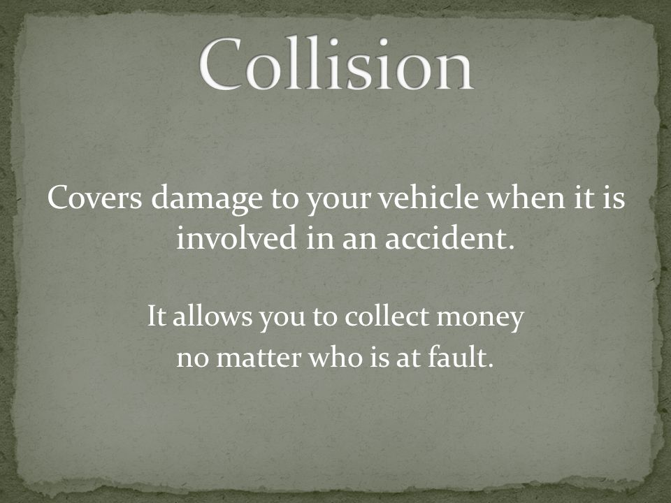 Collision Covers damage to your vehicle when it is involved in an accident. It allows you to collect money.