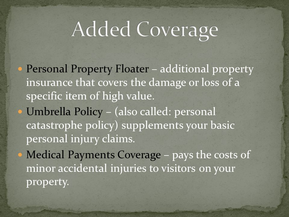 Added Coverage Personal Property Floater – additional property insurance that covers the damage or loss of a specific item of high value.