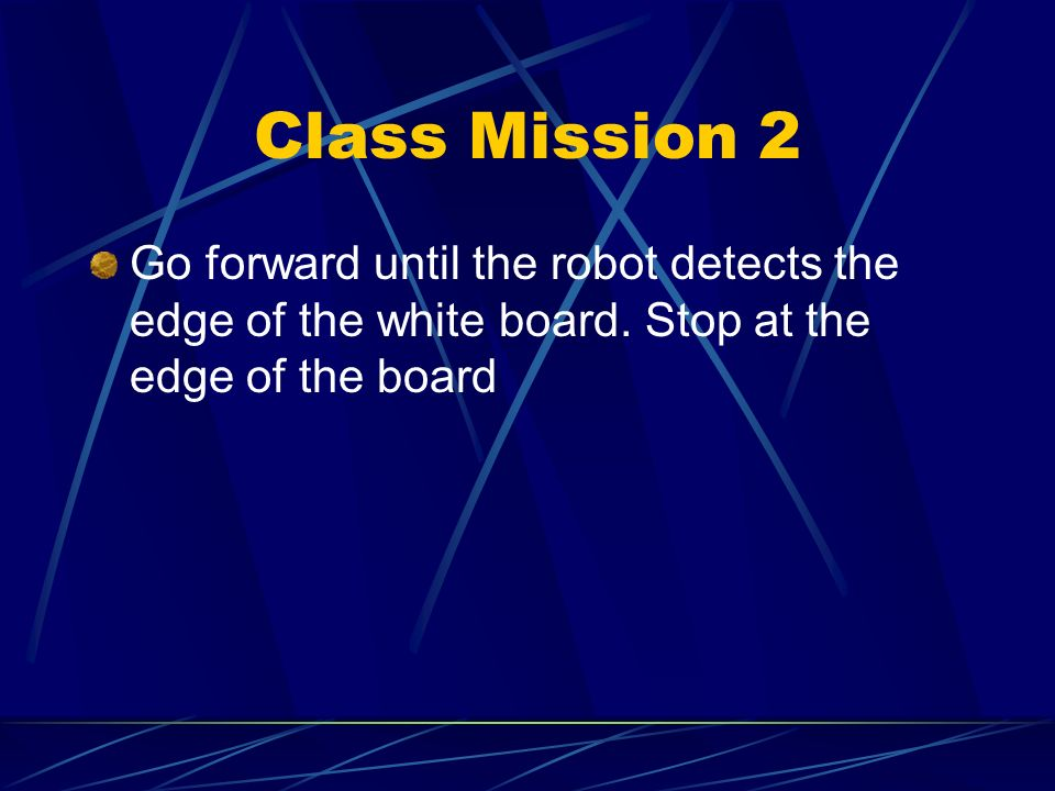 Class Mission 2 Go forward until the robot detects the edge of the white board.