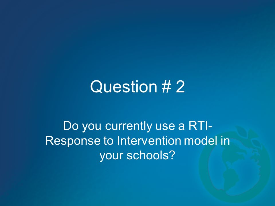 Question # 2 Do you currently use a RTI- Response to Intervention model in your schools