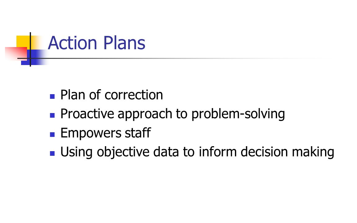 Action Plans Plan of correction Proactive approach to problem-solving