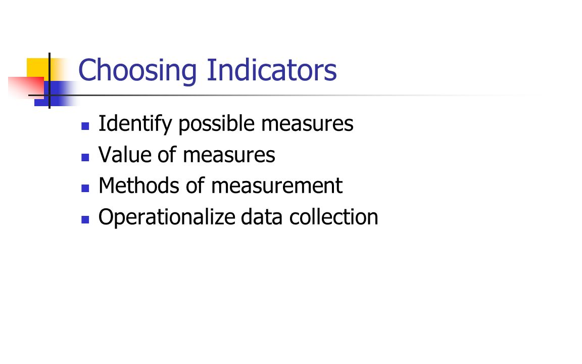 Choosing Indicators Identify possible measures Value of measures