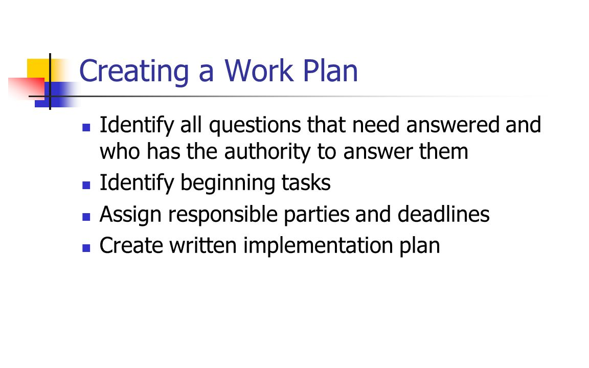 Creating a Work Plan Identify all questions that need answered and who has the authority to answer them.