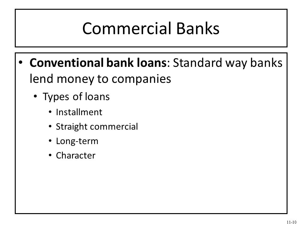 Commercial Banks Conventional bank loans: Standard way banks lend money to companies. Types of loans.