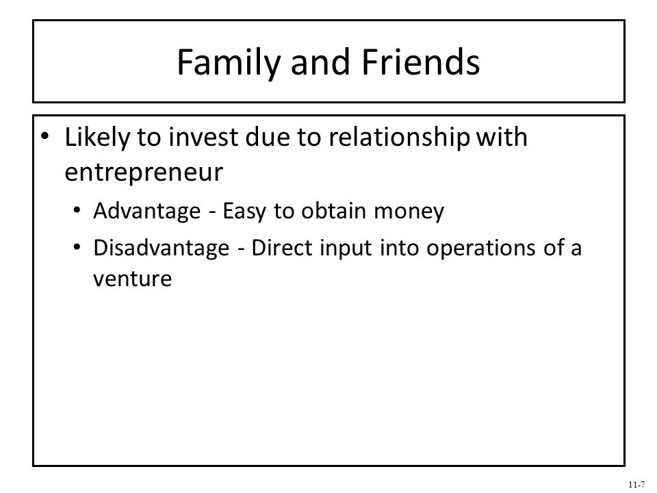 Family and Friends Likely to invest due to relationship with entrepreneur. Advantage - Easy to obtain money.