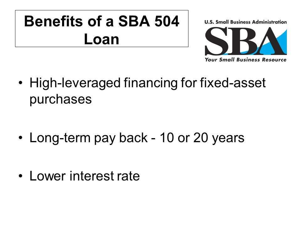 Benefits of a SBA 504 Loan High-leveraged financing for fixed-asset purchases. Long-term pay back - 10 or 20 years.