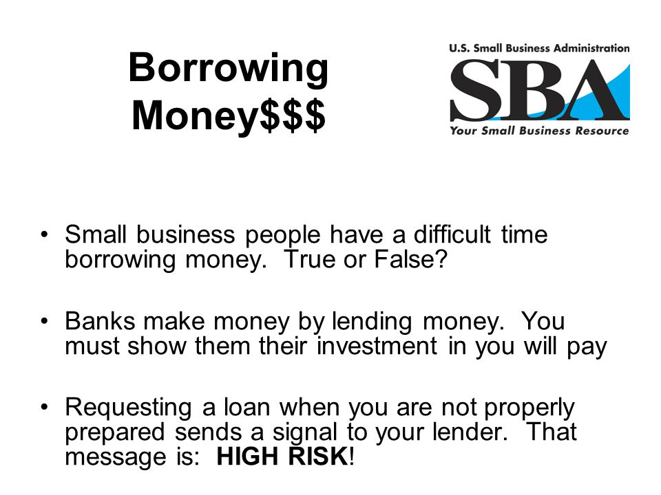 Borrowing Money$$$ Small business people have a difficult time borrowing money. True or False