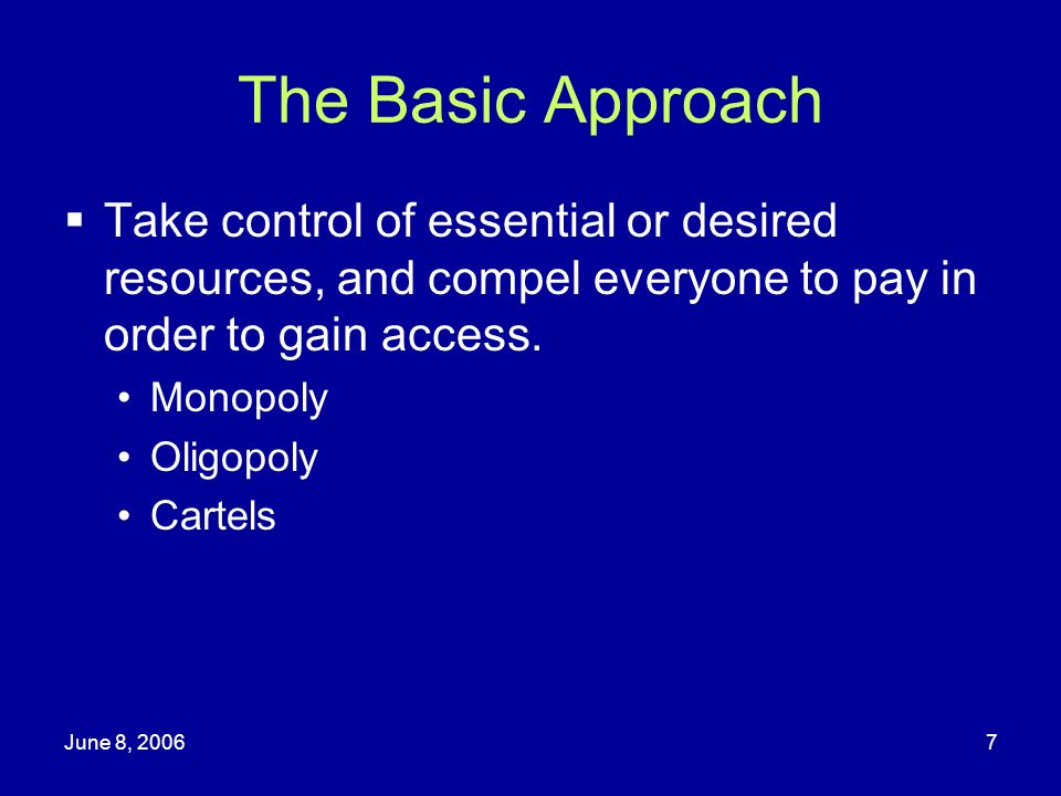 The Basic Approach Take control of essential or desired resources, and compel everyone to pay in order to gain access.