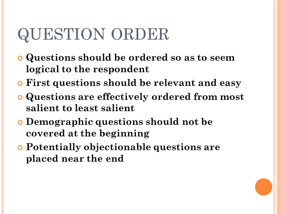 QUESTION ORDER Questions should be ordered so as to seem logical to the respondent. First questions should be relevant and easy.