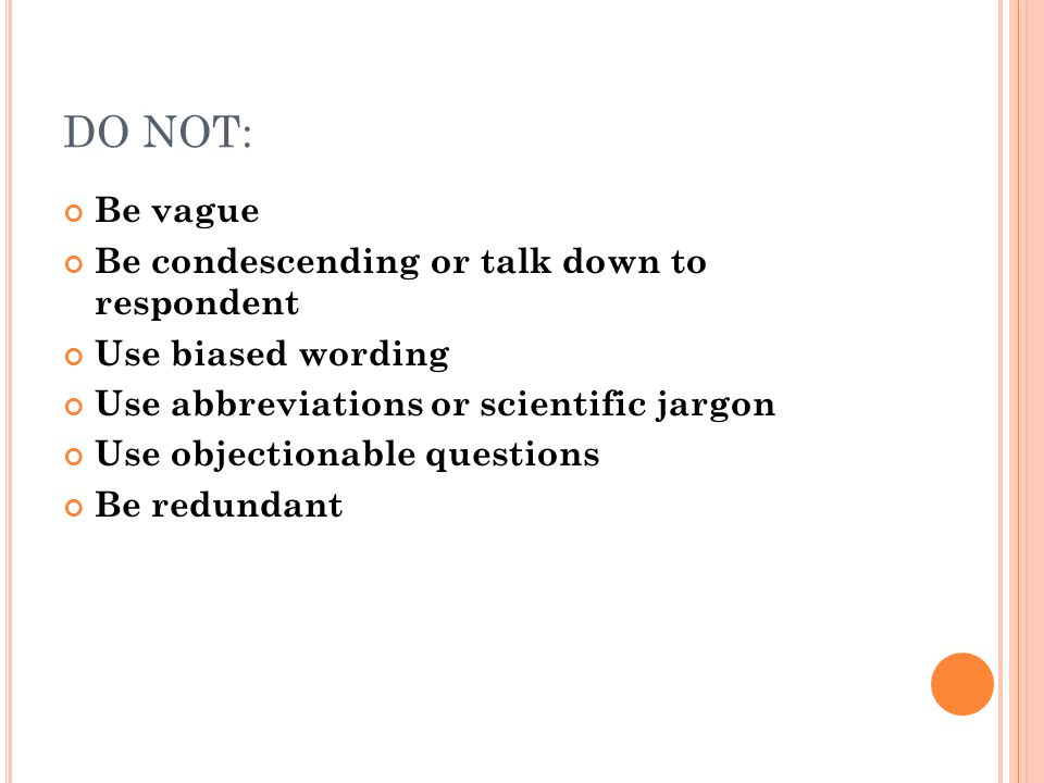 DO NOT: Be vague Be condescending or talk down to respondent