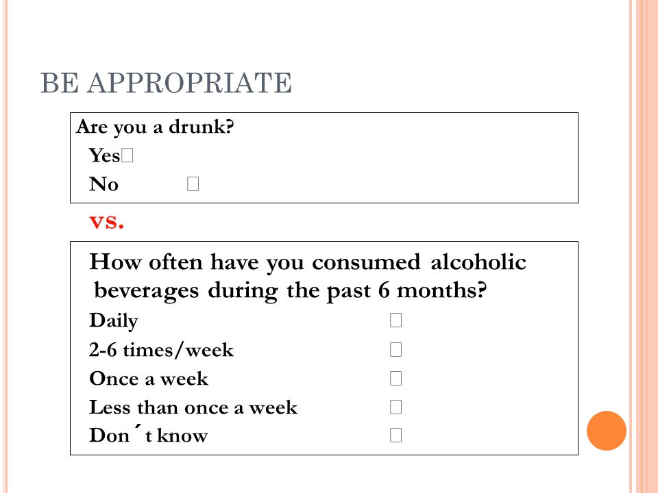 BE APPROPRIATE Are you a drunk Yes  No  vs. How often have you consumed alcoholic beverages during the past 6 months
