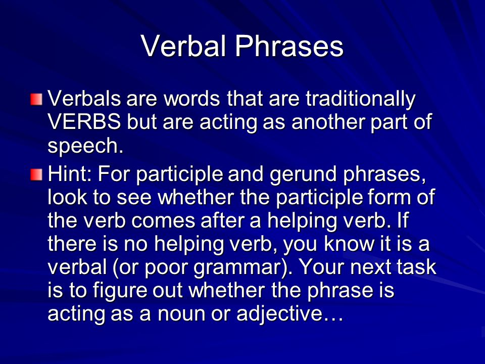 Verbal Phrases Verbals are words that are traditionally VERBS but are acting as another part of speech.