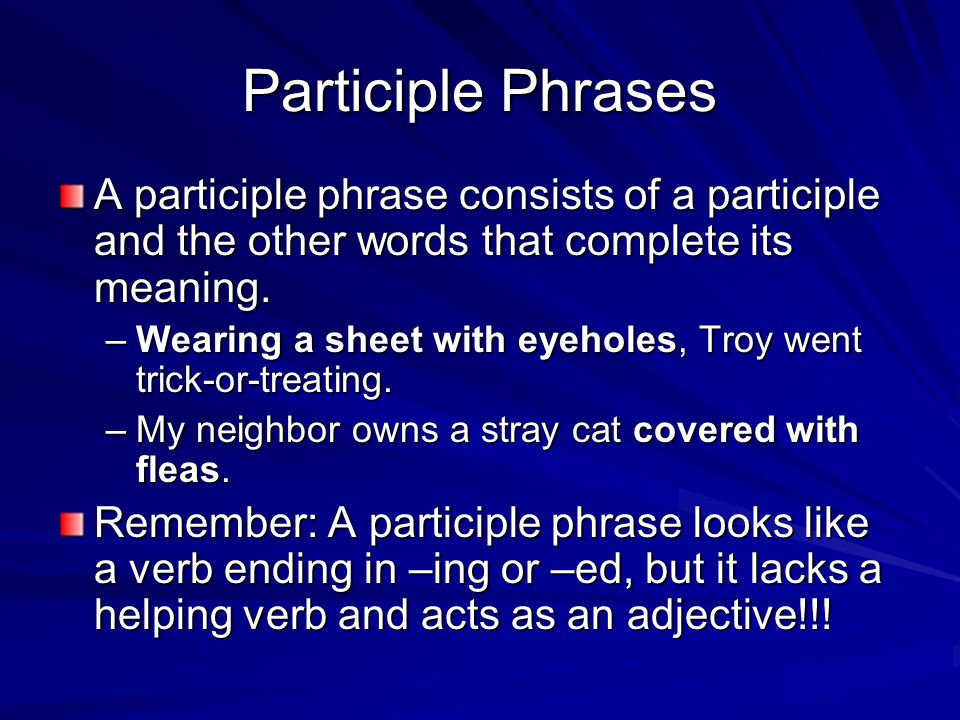 Participle Phrases A participle phrase consists of a participle and the other words that complete its meaning.