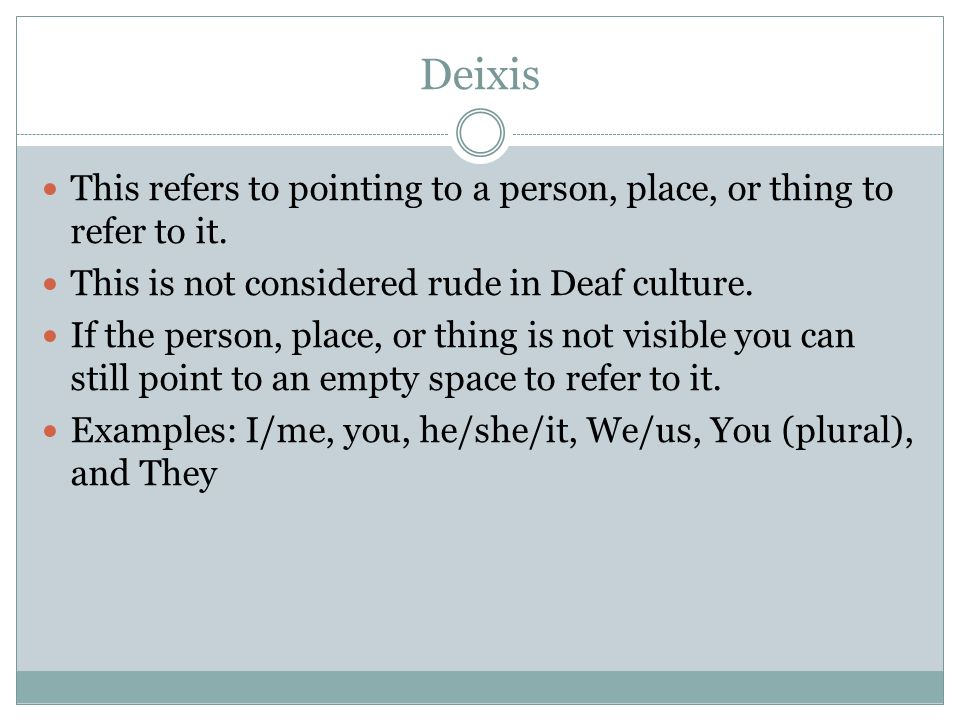 Deixis This refers to pointing to a person, place, or thing to refer to it. This is not considered rude in Deaf culture.