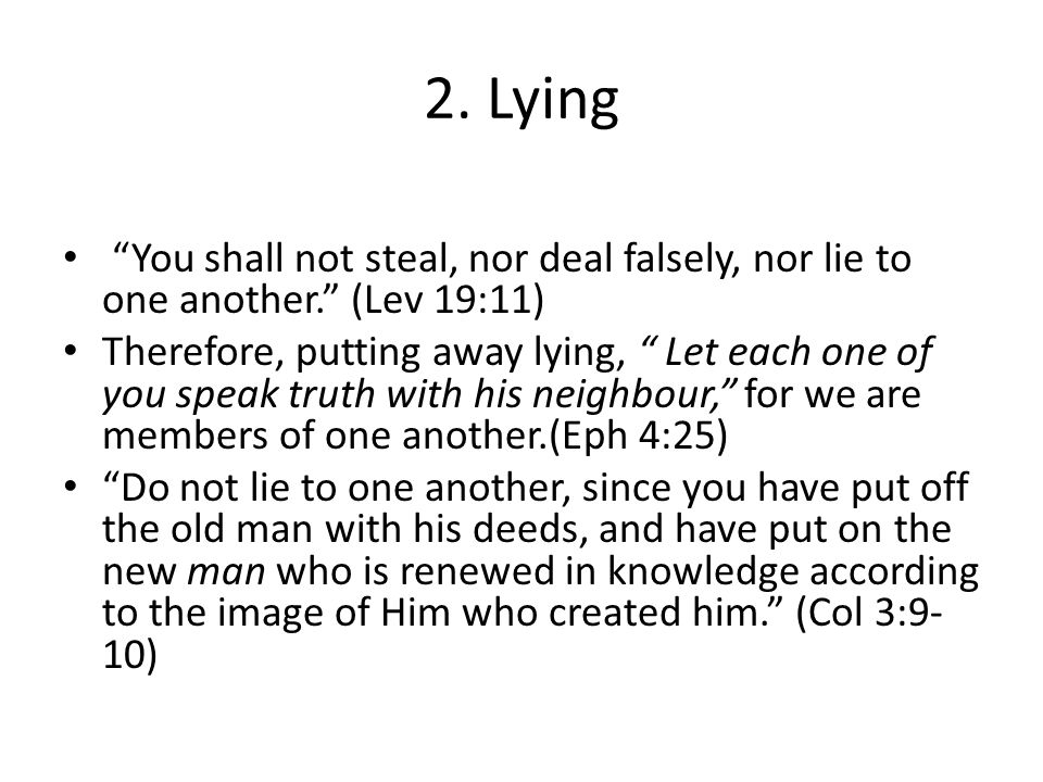2. Lying You shall not steal, nor deal falsely, nor lie to one another. (Lev 19:11)