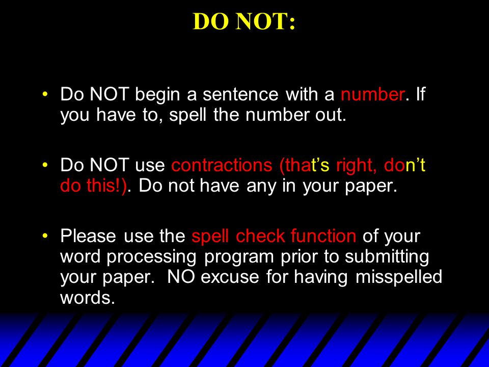DO NOT: Do NOT begin a sentence with a number. If you have to, spell the number out.