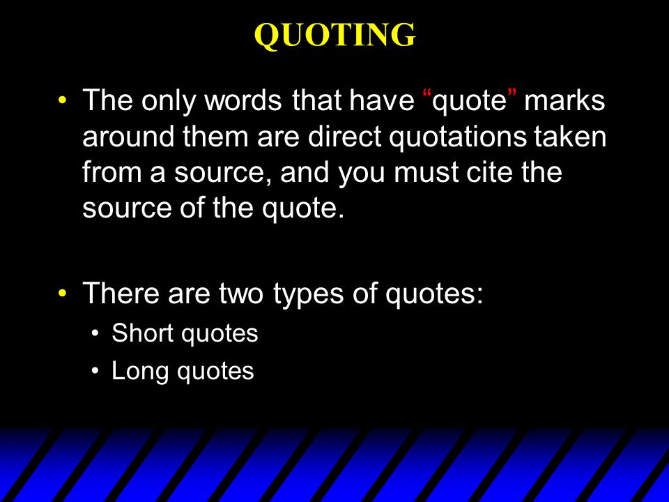 QUOTING The only words that have quote marks around them are direct quotations taken from a source, and you must cite the source of the quote.