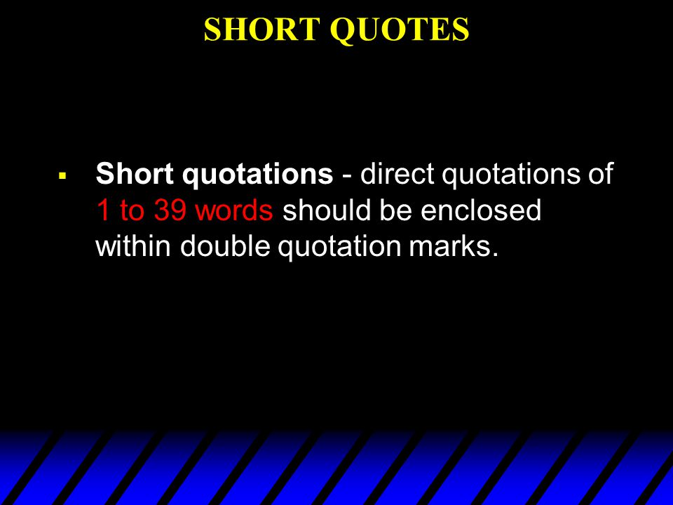 SHORT QUOTES Short quotations - direct quotations of 1 to 39 words should be enclosed within double quotation marks.