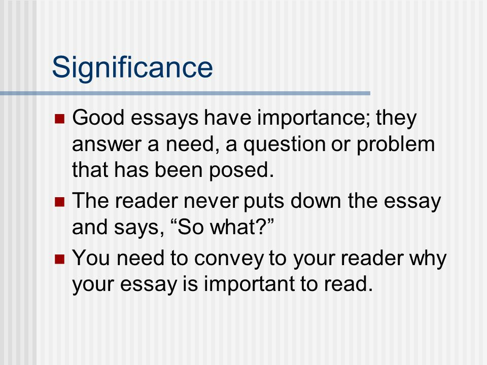 Significance Good essays have importance; they answer a need, a question or problem that has been posed.