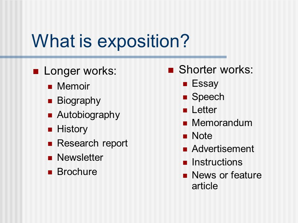 What is exposition Longer works: Shorter works: Memoir Essay Speech