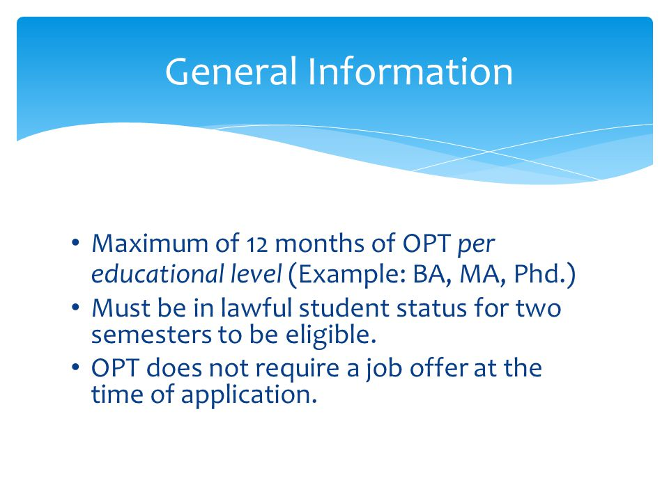 General Information Maximum of 12 months of OPT per educational level (Example: BA, MA, Phd.)