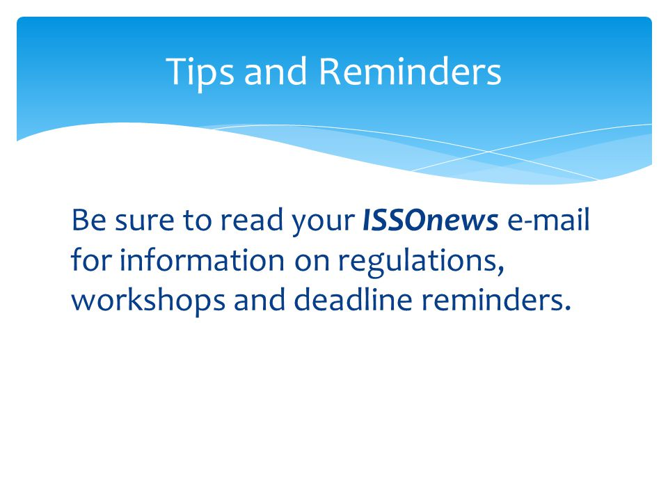 Tips and Reminders Be sure to read your ISSOnews  for information on regulations, workshops and deadline reminders.