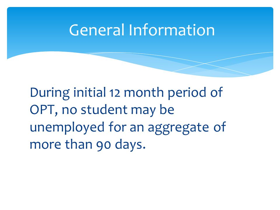 General Information During initial 12 month period of OPT, no student may be unemployed for an aggregate of more than 90 days.